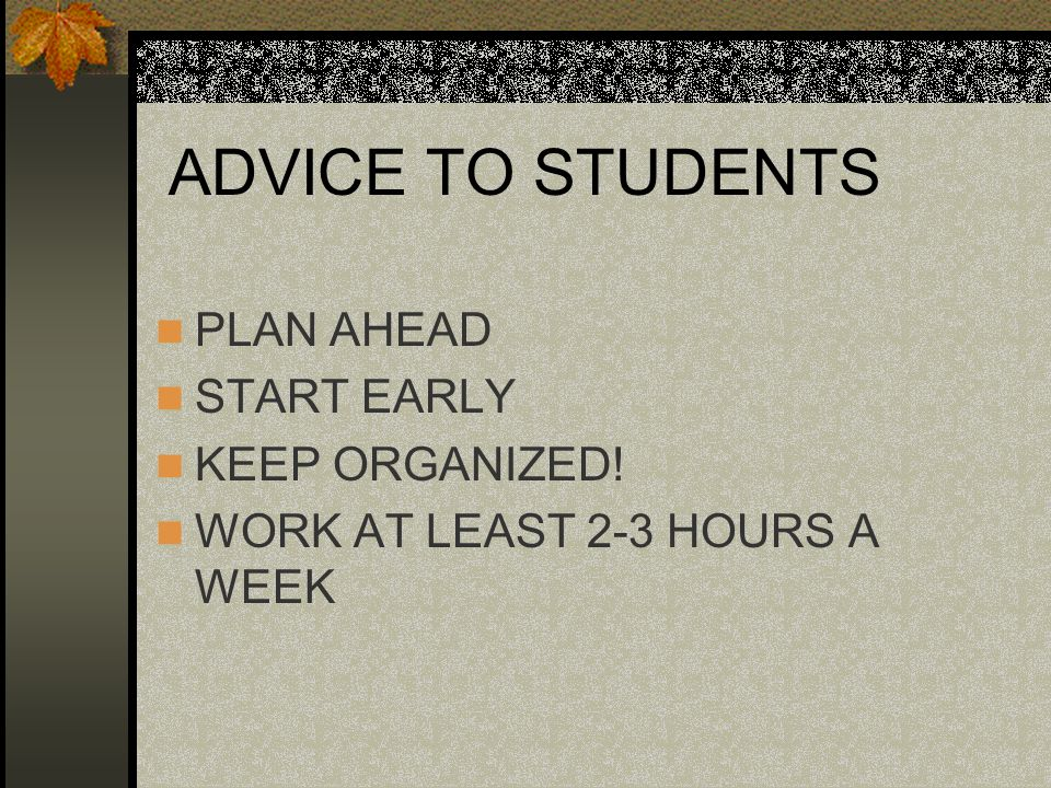 ADVICE TO STUDENTS PLAN AHEAD START EARLY KEEP ORGANIZED!