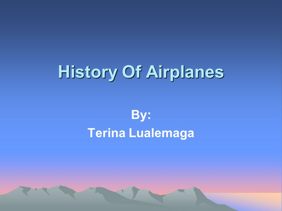 History Of Airplanes By: Terina Lualemaga