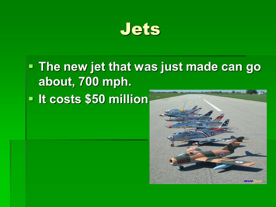Jets The new jet that was just made can go about, 700 mph.