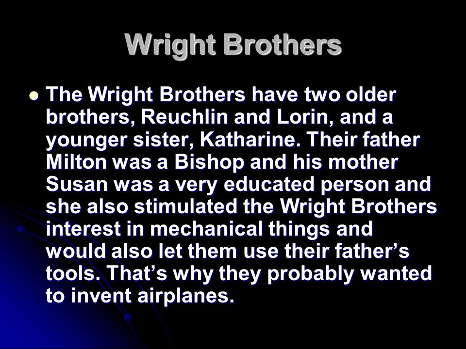 the wright brothers and why they The wright brothers began by accumulating and mastering all the important information on the subject, designed and tested their own models and gliders, built their own engine, and, when the experimental data they had inherited appeared to be inadequate or wrong, they conducted new and more thorough experiments.