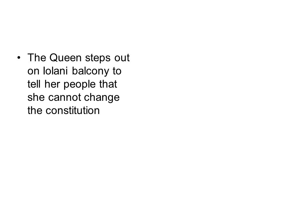 The Queen steps out on Iolani balcony to tell her people that she cannot change the constitution