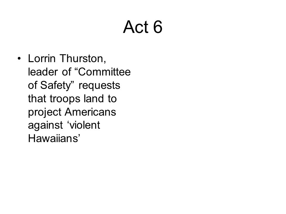 Act 6Lorrin Thurston, leader of Committee of Safety requests that troops land to project Americans against 'violent Hawaiians'