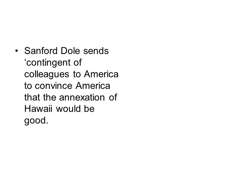 Sanford Dole sends 'contingent of colleagues to America to convince America that the annexation of Hawaii would be good.