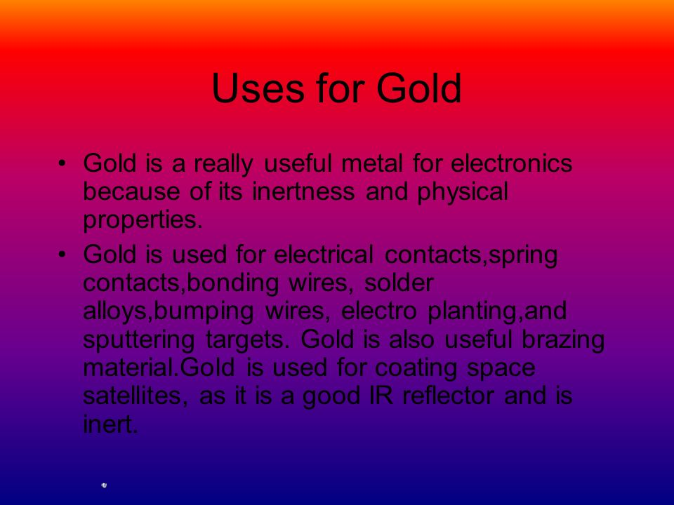 Uses for Gold Gold is a really useful metal for electronics because of its inertness and physical properties.