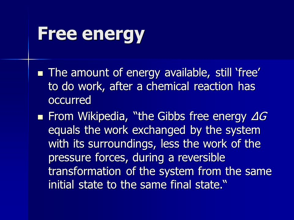 Free energy The amount of energy available, still 'free' to do work, after a chemical reaction has occurred.