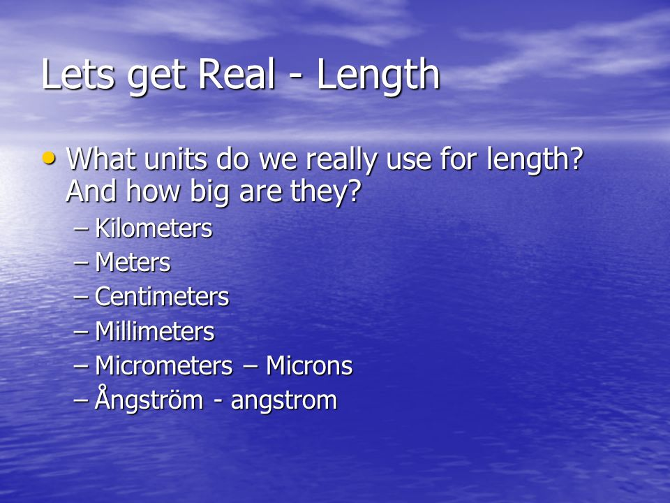 Lets get Real - Length What units do we really use for length And how big are they Kilometers. Meters.