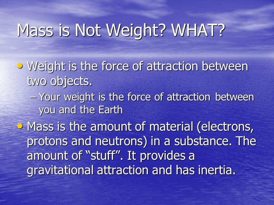 Mass is Not Weight WHAT Weight is the force of attraction between two objects. Your weight is the force of attraction between you and the Earth.