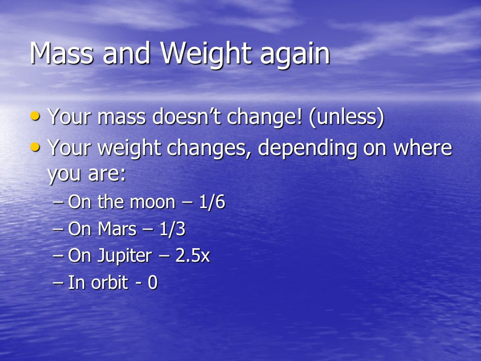 Mass and Weight again Your mass doesn't change! (unless)