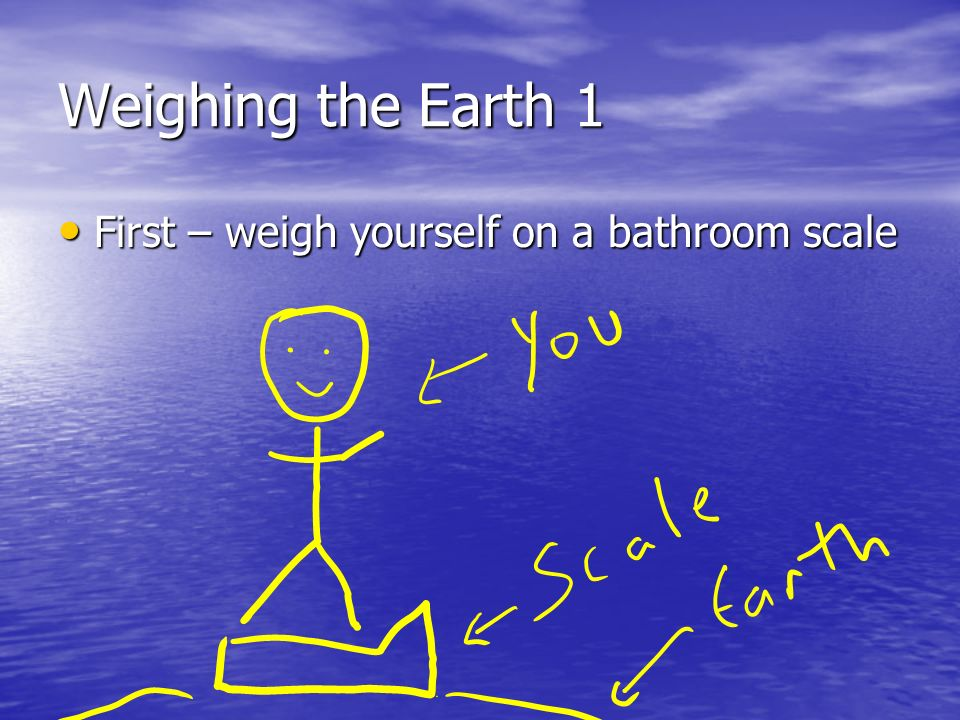 Weighing the Earth 1 First – weigh yourself on a bathroom scale