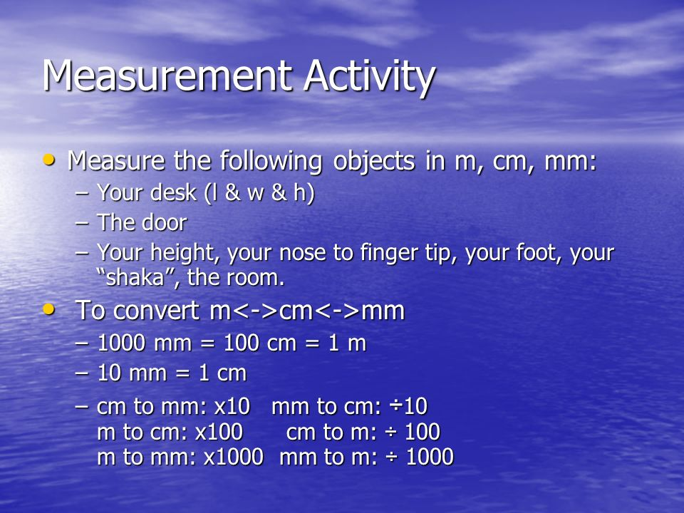 Measurement Activity Measure the following objects in m, cm, mm: