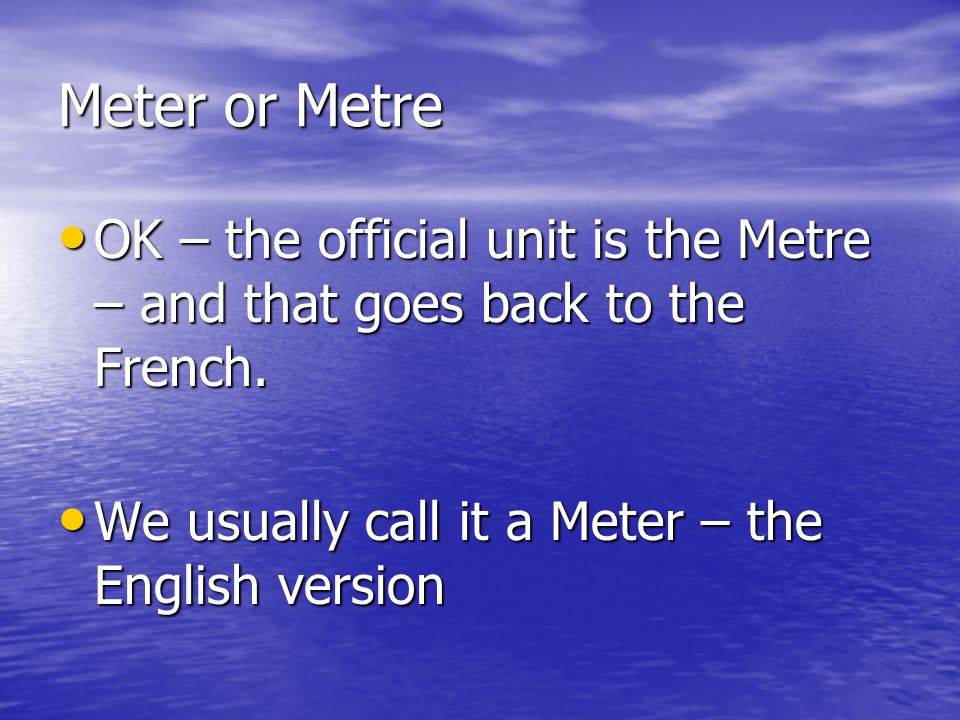 Meter or Metre OK – the official unit is the Metre – and that goes back to the French.