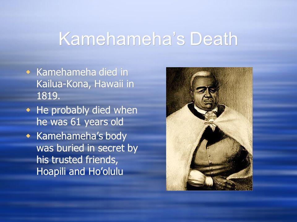 Kamehameha's Death Kamehameha died in Kailua-Kona, Hawaii in 1819.
