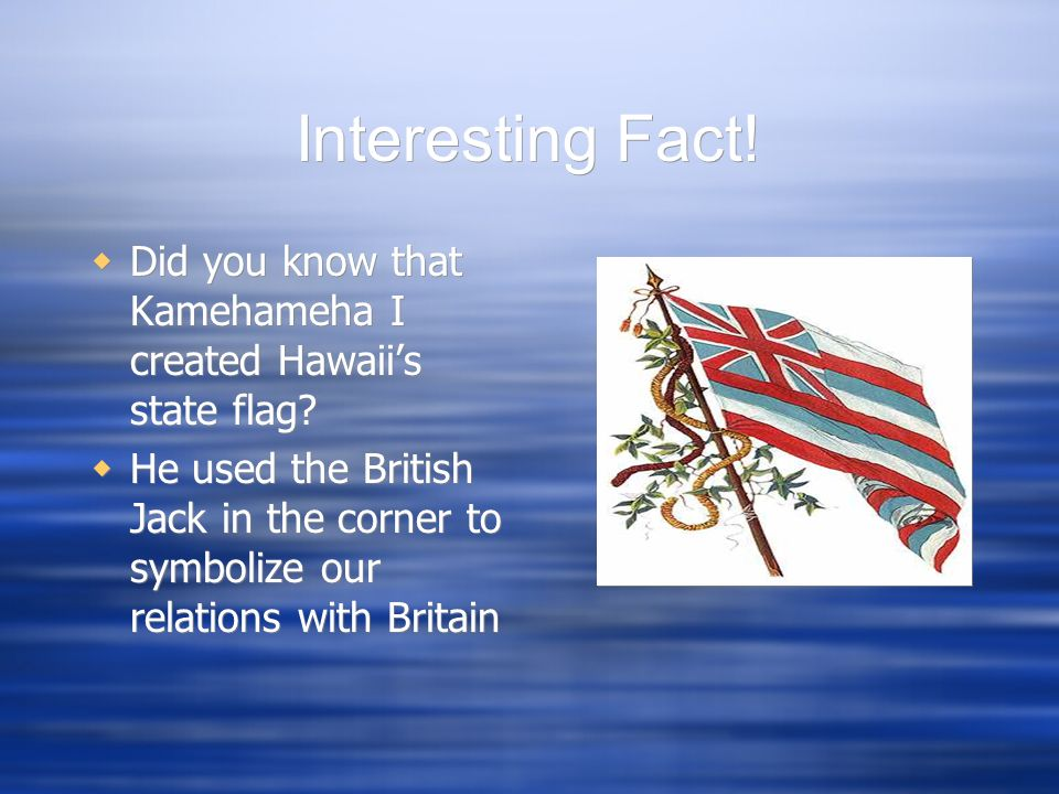 Interesting Fact! Did you know that Kamehameha I created Hawaii's state flag