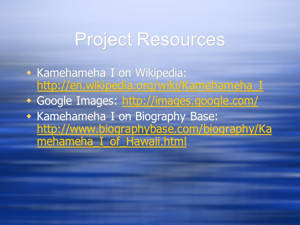 Project Resources Kamehameha I on Wikipedia: http://en.wikipedia.org/wiki/Kamehameha_I. Google Images: http://images.google.com/