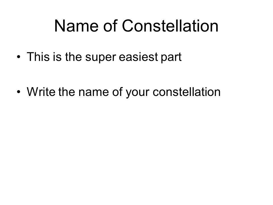 Name of Constellation This is the super easiest part