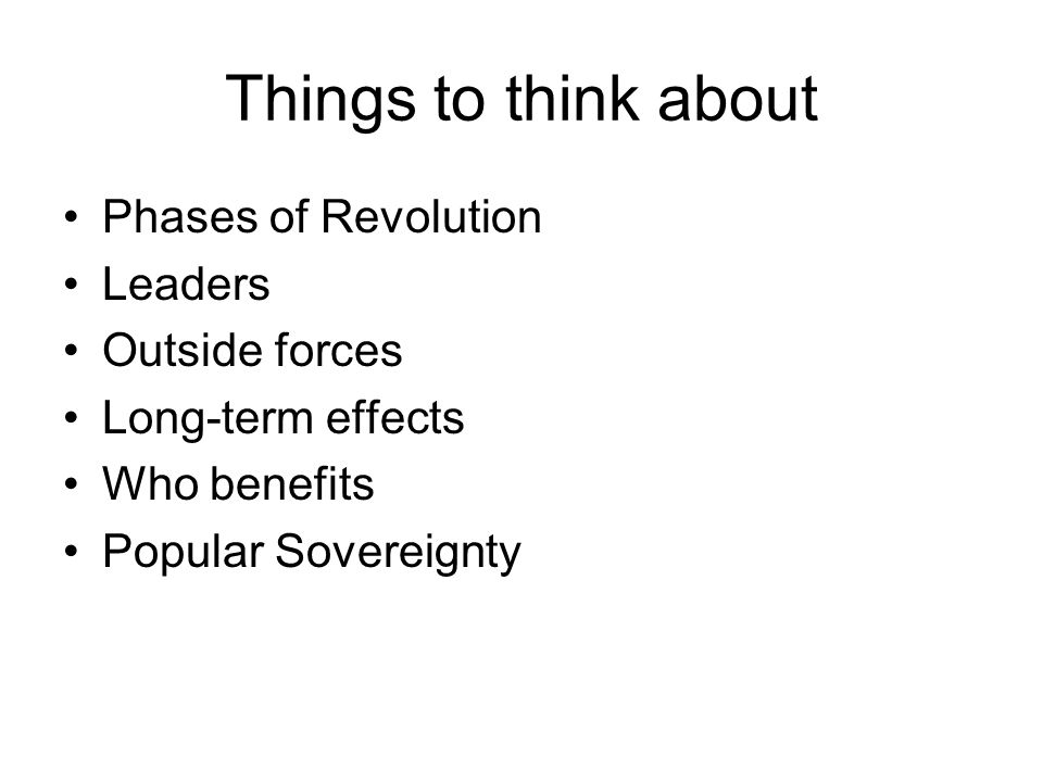 Things to think about Phases of Revolution Leaders Outside forces