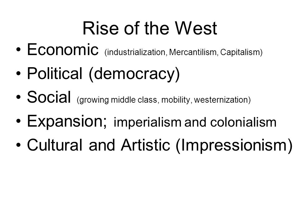 Rise of the West Economic (industrialization, Mercantilism, Capitalism) Political (democracy)