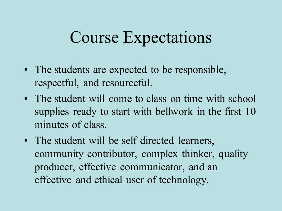 Course Expectations The students are expected to be responsible, respectful, and resourceful.