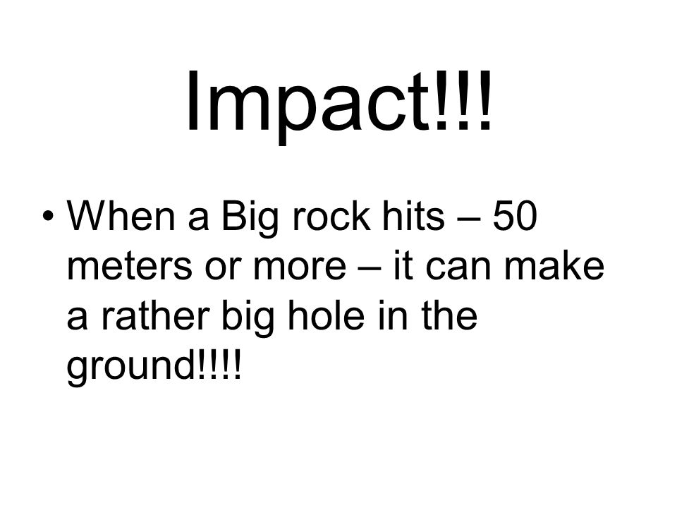Impact!!!When a Big rock hits – 50 meters or more – it can make a rather big hole in the ground!!!!