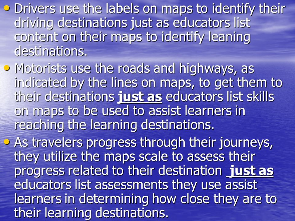 Drivers use the labels on maps to identify their driving destinations just as educators list content on their maps to identify leaning destinations.