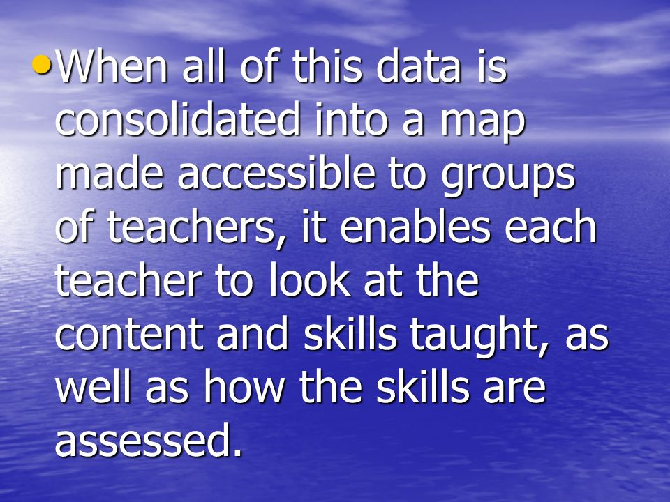 When all of this data is consolidated into a map made accessible to groups of teachers, it enables each teacher to look at the content and skills taught, as well as how the skills are assessed.