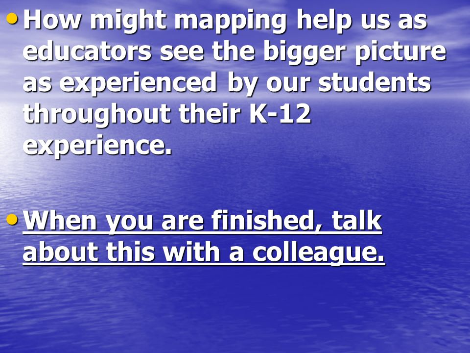 How might mapping help us as educators see the bigger picture as experienced by our students throughout their K-12 experience.