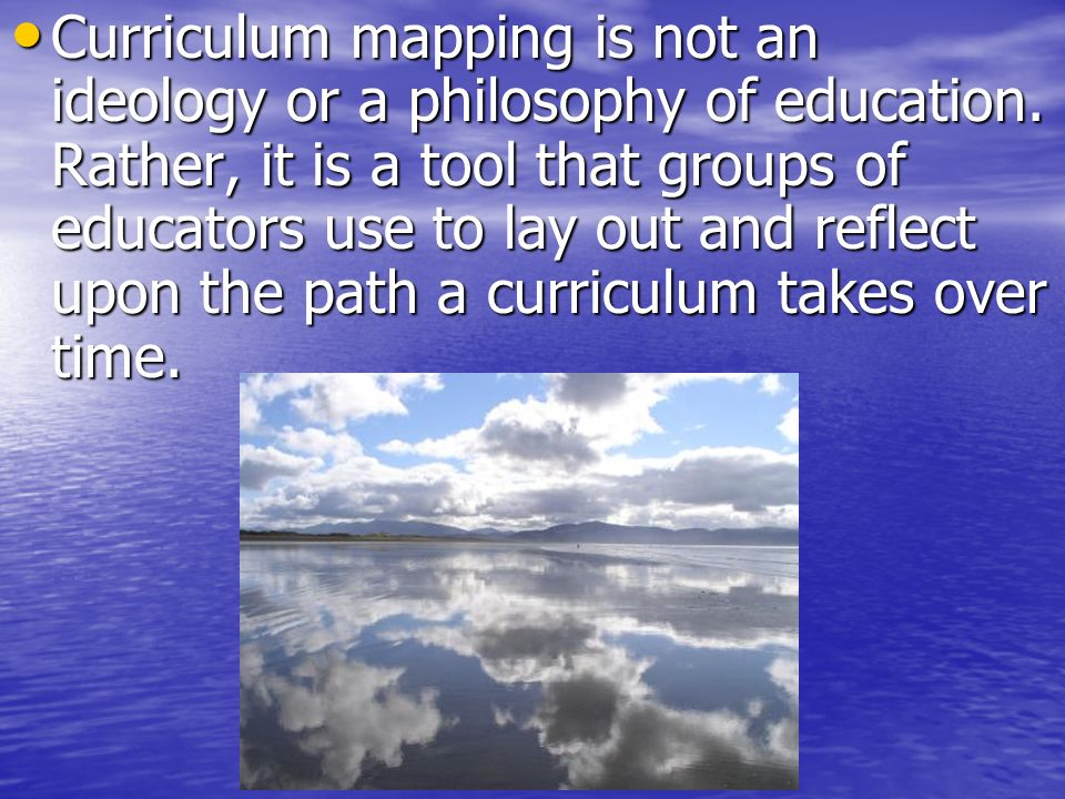 Curriculum mapping is not an ideology or a philosophy of education