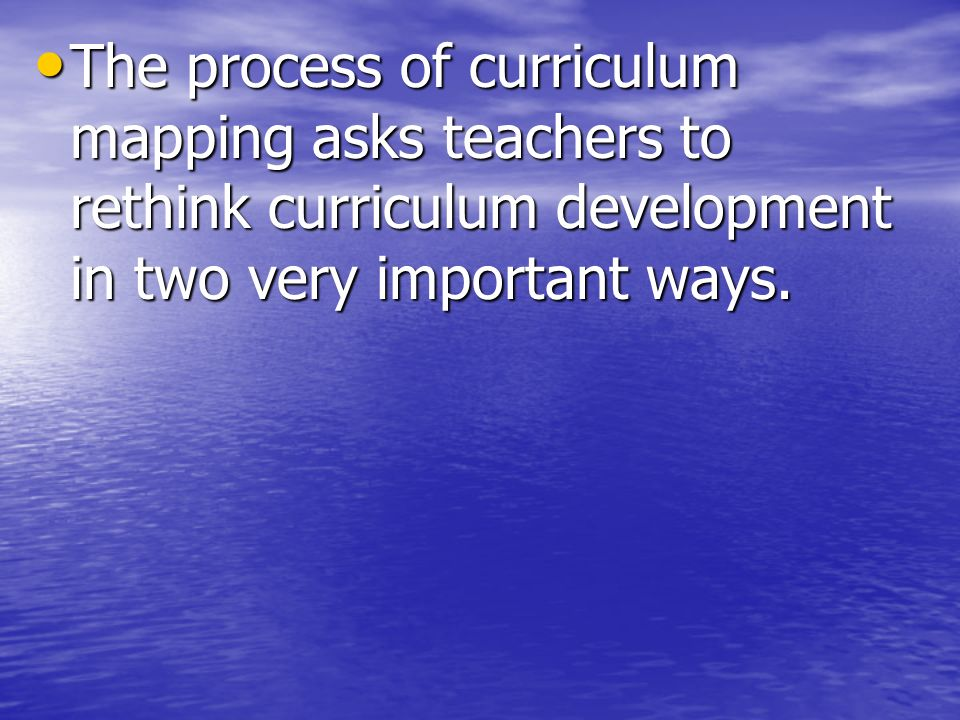 The process of curriculum mapping asks teachers to rethink curriculum development in two very important ways.
