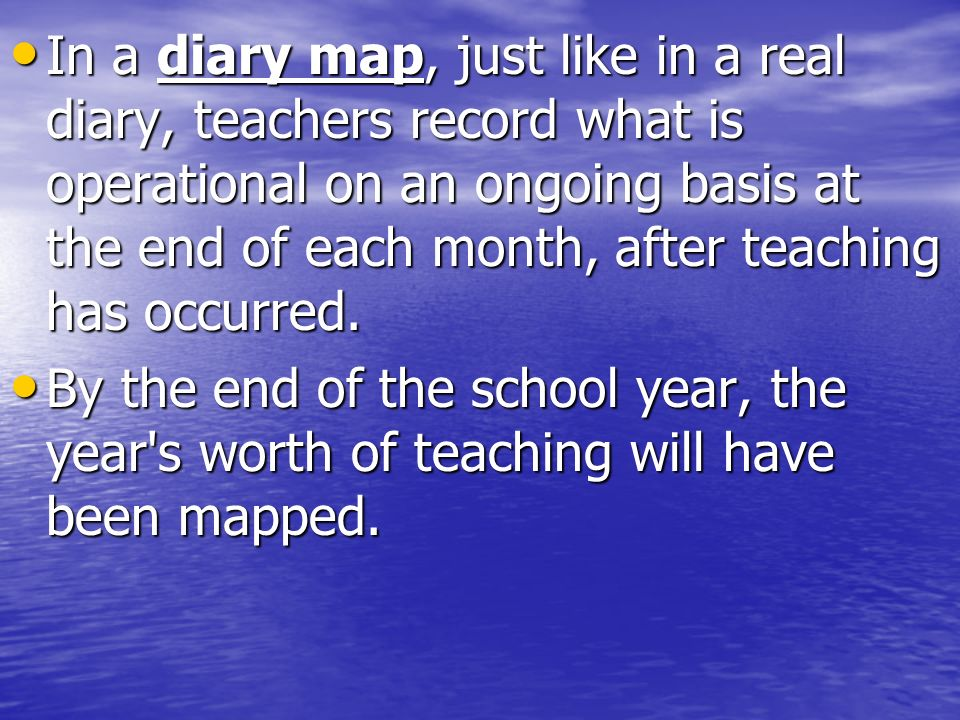 In a diary map, just like in a real diary, teachers record what is operational on an ongoing basis at the end of each month, after teaching has occurred.