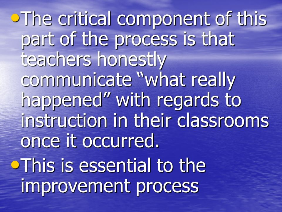 The critical component of this part of the process is that teachers honestly communicate what really happened with regards to instruction in their classrooms once it occurred.