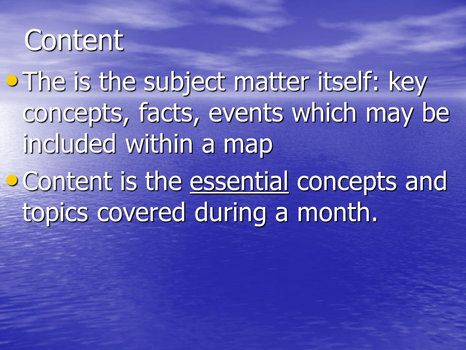 Content The is the subject matter itself: key concepts, facts, events which may be included within a map.