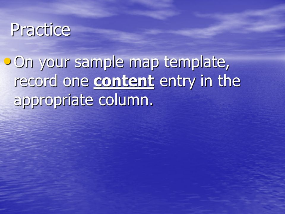 Practice On your sample map template, record one content entry in the appropriate column.