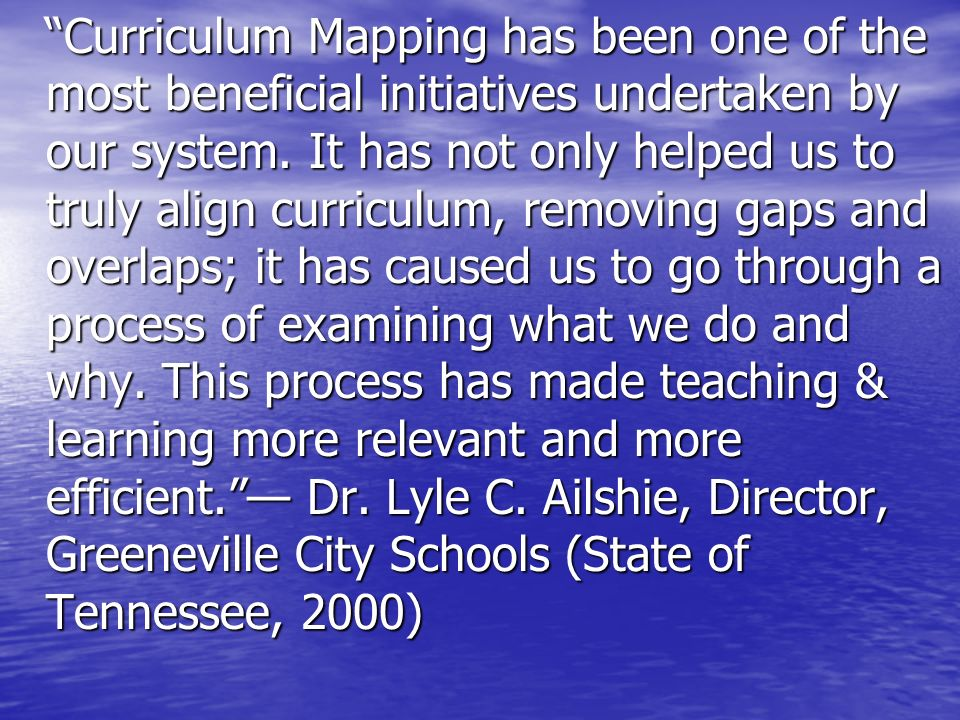 Curriculum Mapping has been one of the most beneficial initiatives undertaken by our system.