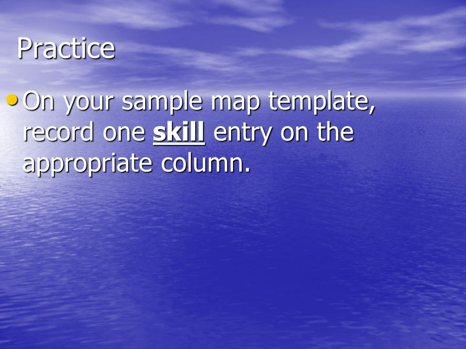 Practice On your sample map template, record one skill entry on the appropriate column.