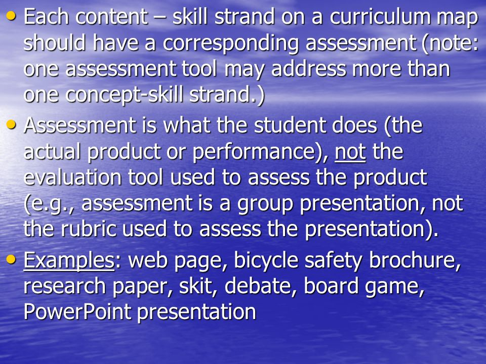 Each content – skill strand on a curriculum map should have a corresponding assessment (note: one assessment tool may address more than one concept-skill strand.)