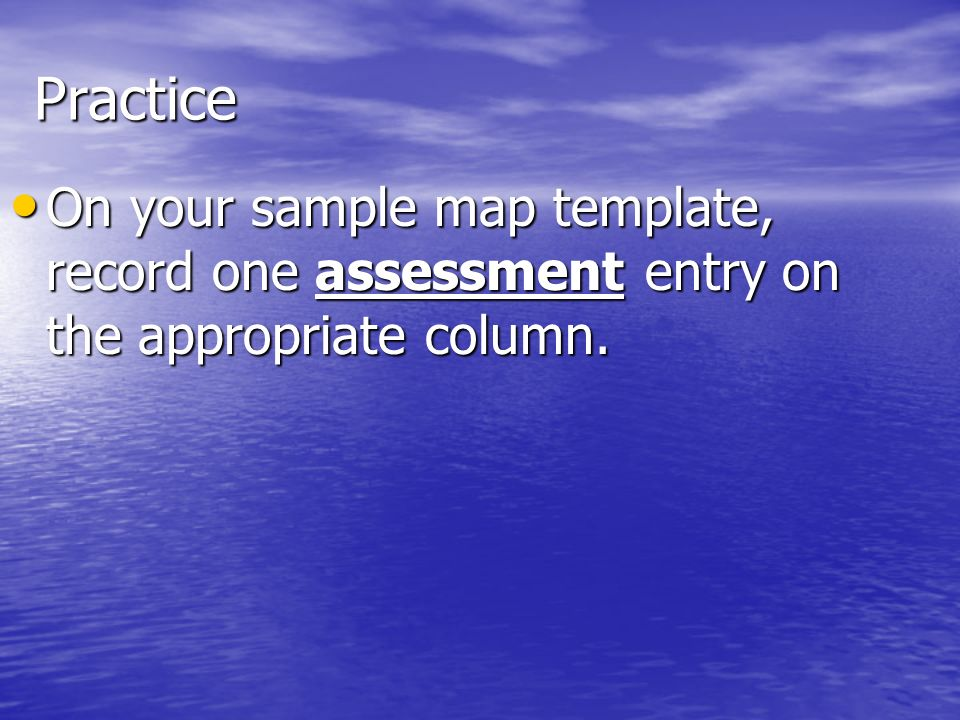 Practice On your sample map template, record one assessment entry on the appropriate column.