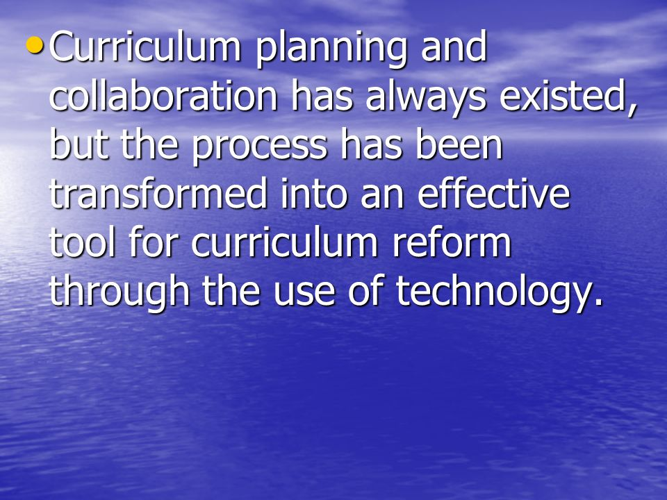 Curriculum planning and collaboration has always existed, but the process has been transformed into an effective tool for curriculum reform through the use of technology.