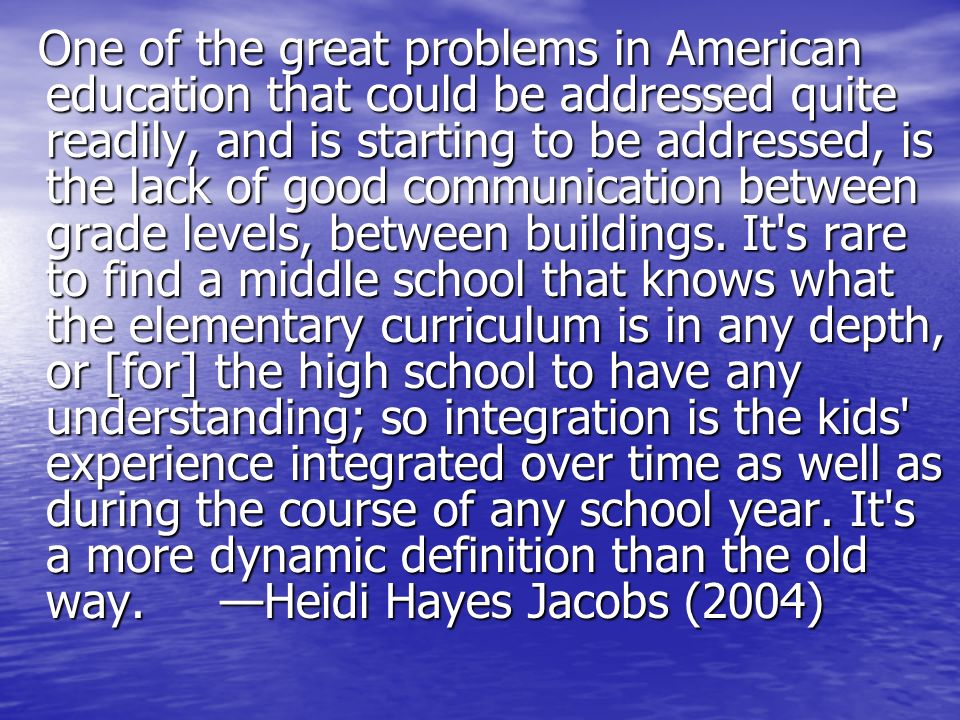 One of the great problems in American education that could be addressed quite readily, and is starting to be addressed, is the lack of good communication between grade levels, between buildings.