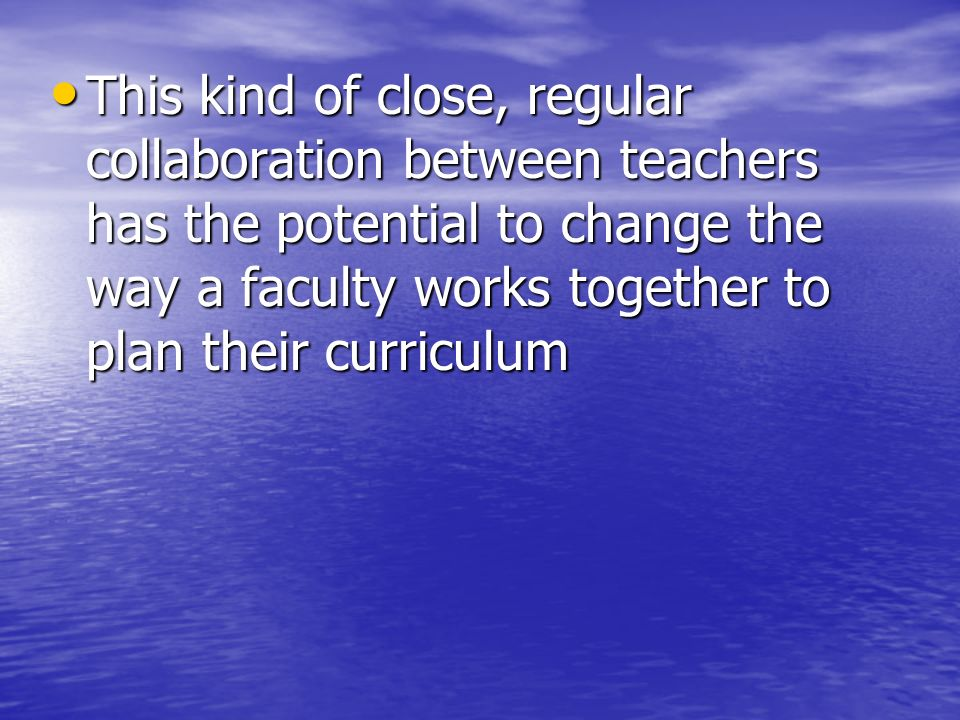 This kind of close, regular collaboration between teachers has the potential to change the way a faculty works together to plan their curriculum
