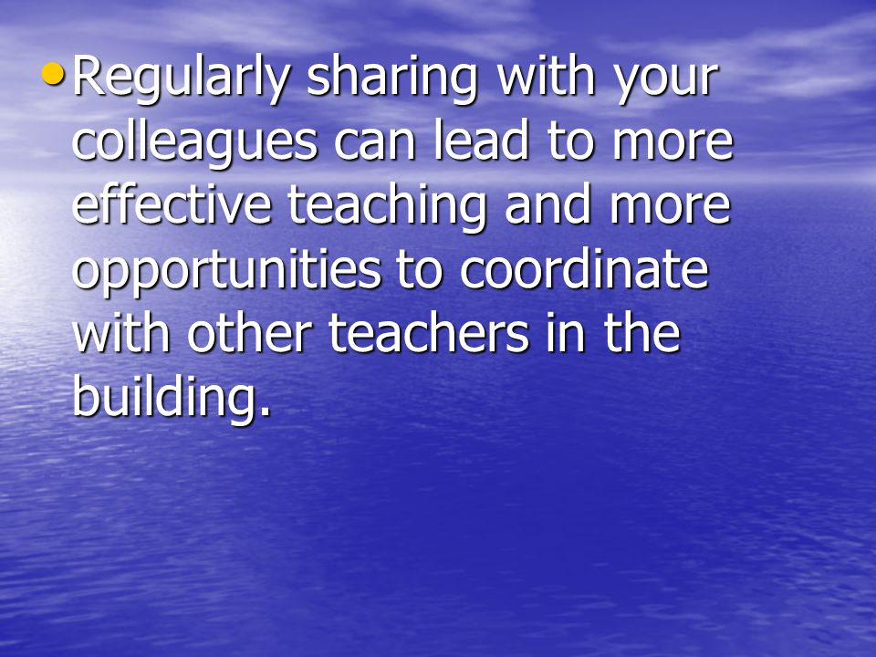 Regularly sharing with your colleagues can lead to more effective teaching and more opportunities to coordinate with other teachers in the building.