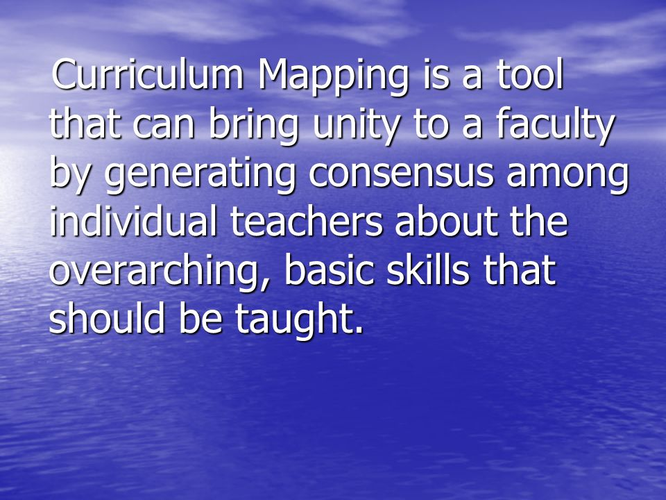 Curriculum Mapping is a tool that can bring unity to a faculty by generating consensus among individual teachers about the overarching, basic skills that should be taught.