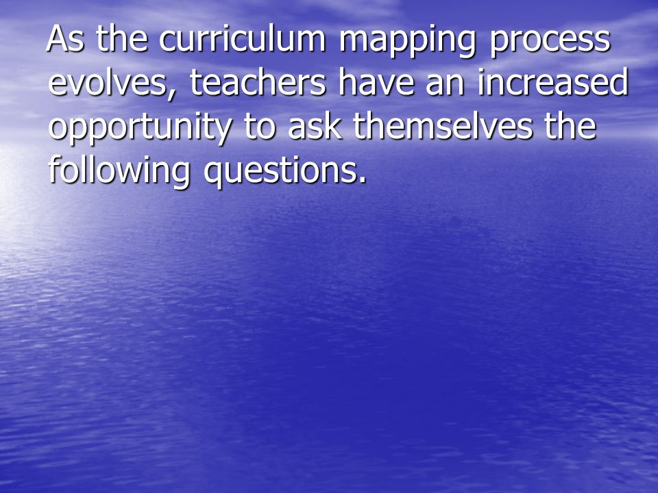 As the curriculum mapping process evolves, teachers have an increased opportunity to ask themselves the following questions.