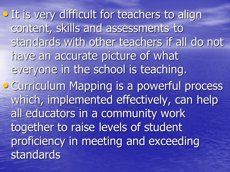 It is very difficult for teachers to align content, skills and assessments to standards with other teachers if all do not have an accurate picture of what everyone in the school is teaching.