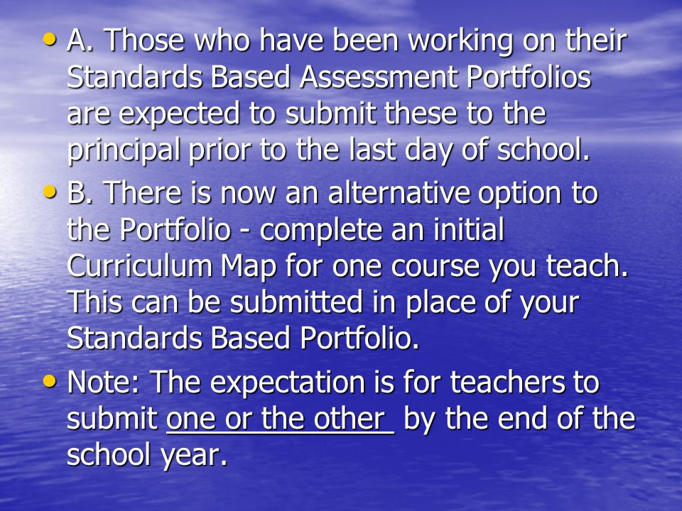 A. Those who have been working on their Standards Based Assessment Portfolios are expected to submit these to the principal prior to the last day of school.