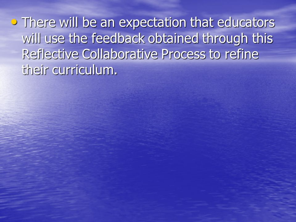 There will be an expectation that educators will use the feedback obtained through this Reflective Collaborative Process to refine their curriculum.