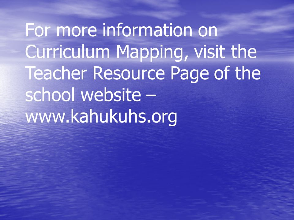 For more information on Curriculum Mapping, visit the Teacher Resource Page of the school website – www.kahukuhs.org