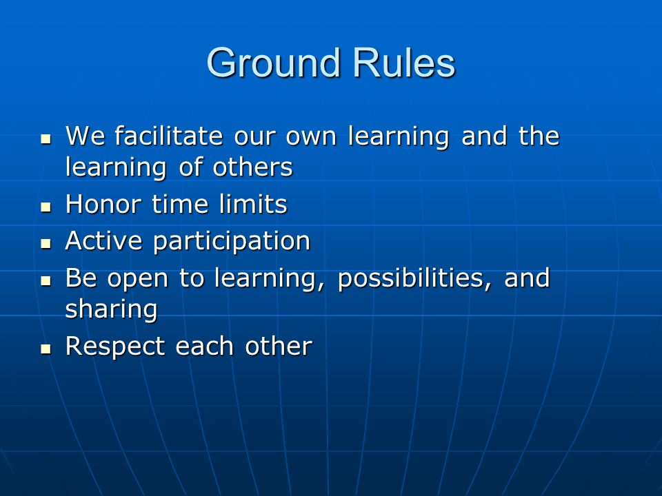 Ground Rules We facilitate our own learning and the learning of others