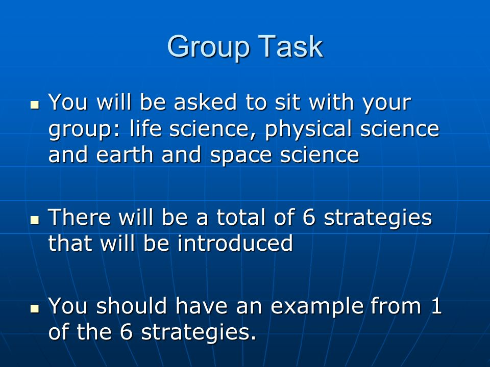 Group Task You will be asked to sit with your group: life science, physical science and earth and space science.