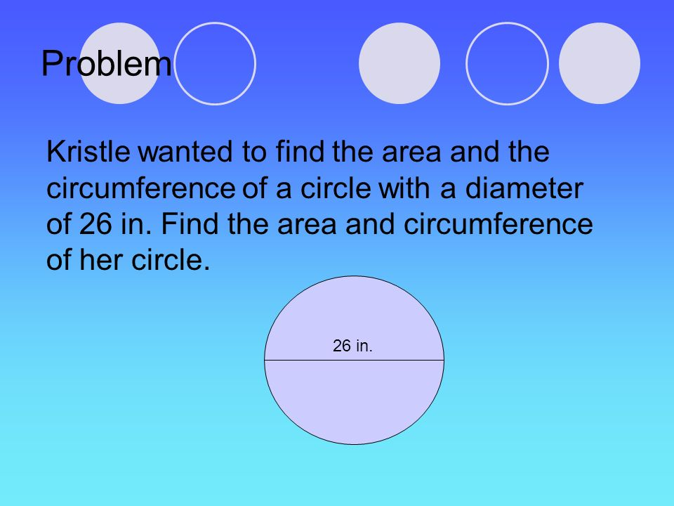 Problem Kristle wanted to find the area and the circumference of a circle with a diameter of 26 in. Find the area and circumference of her circle.