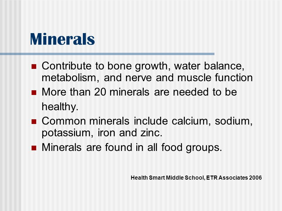 Minerals Contribute to bone growth, water balance, metabolism, and nerve and muscle function. More than 20 minerals are needed to be.